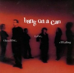 Bang on a Can: Cheating, Lying, Stealing (Sony Classical, 1996)