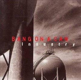 Bang on a Can: Industry (Sony Classical, 1995)